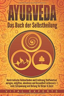 Ayurveda: Das Buch der Selbstheilung. Durch indische Heilmethoden und Ernährung Stoffwechsel anregen, entgiften, abnehmen und Gesundheit verbessern + mehr Entspannung und Heilung für Körper & Geist von Vital Experts
