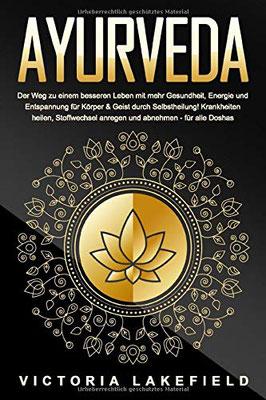 Ayurveda: Der Weg zu einem besseren Leben mit mehr Gesundheit, Energie und Entspannung für Körper & Geist durch Selbstheilung! Krankheiten heilen, Stoffwechsel anregen und abnehmen - für alle Doshas von Victoria Lakefield