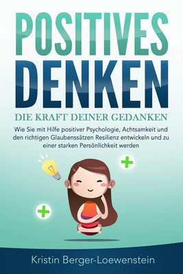 Positives Denken – Erfolg durch die Kraft unserer Gedanken: Wie Sie mit Hilfe positiver Psychologie, Achtsamkeit und den richtigen Glaubenssätzen Resilienz entwickeln