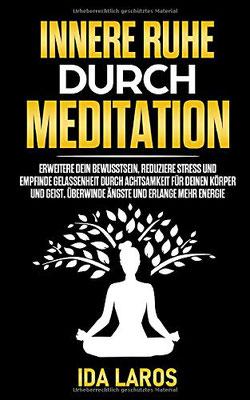 Innere Ruhe durch Meditation: Erweitere dein Bewusstsein, reduziere Stress und em,pfinde Gelassenheit durch Achtsamkeit für deinen Körper und Geist. Überwinde Ängste und erlange mehr Energie von Ida Laros