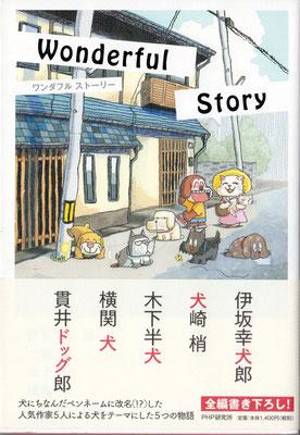 Wonderful story 装丁画 CL:PHP研究所    人気作家の  伊坂幸太郎さん、大崎梢さん、木下半太さん、横関大さん、貫井徳郎さん  が犬にちなんだペンネームに改名(?)して書き下ろした犬をテーマにしたアンソロジー。