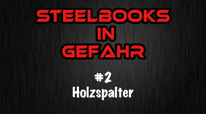 Steelbooks in Gefahr Holzspalter