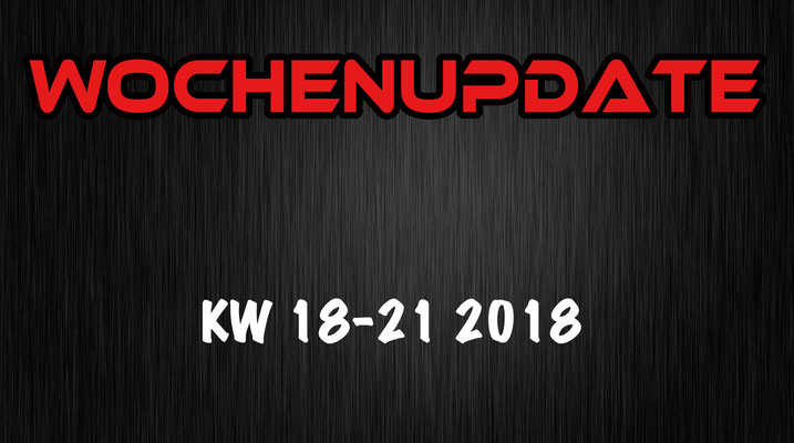 Wochenupdate KW 18 - 21 2018