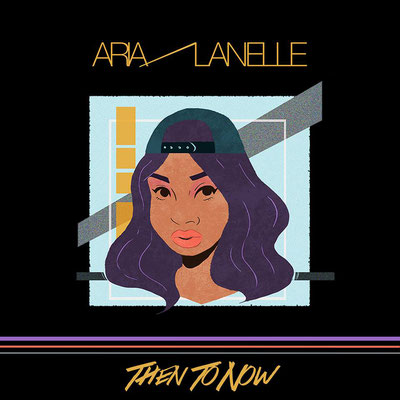 Aria Lanelle - Then To Now