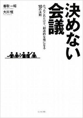 決めない会議―たったこれだけで、創造的な場になる10の法則 単行本(ソフトカバー) – 2009/4/11 香取 一昭  (著), 大川 恒  (著)