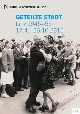 Geteilte Stadt. Linz 1945 – 1955. Nordico Stadtmuseum Linz (2015)