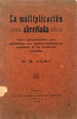 Libro LA MULTIPLICACIÓN ABREVIADA. Nuevo procedimiento para multiplicar con rapidez mediante la supresión de los productos parciales, R. B. VERT (Rosendo BOTELLA VERT), imprenta de Juan Ruiz Romero, sucesor de J. Bastinos, 33 páginas, año 1915, 12x18 cm