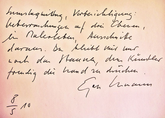Egon Ammann – Ausstellung Pedro Meier – Gästebucheintrag »Samstag, Vorbesichtigung: Überraschungen auf drei Ebenen, ein Malerleben, Ausschnitte daraus. Da bleibt mir nur noch das Staunen, dem Künstler freudig die Hand zu drücken. – Egon Ammann 8. Mai 2010