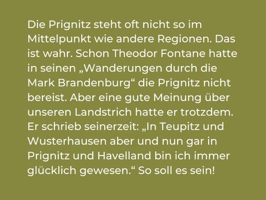 """Die Prignitz steht oft nicht so im Mittelpunkt wie andere Regionen. Das ist wahr. Schon Theodor Fontane hatte in seinen """"Wanderungen durch die Mark Brandenburg"""" die Prignitz nicht bereist. Aber eine gute Meinung über unseren Landstrich hatte er trotzdem."""