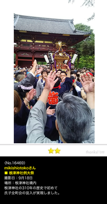 mikishiotokoさん:根津神社例大祭 二十三ヵ町宮入, 2016年9月18日,  根津神社の310年の歴史で初めて氏子全町会の宮入が実現しました。