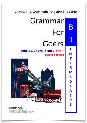 Ce livre _GRAMMAR FOR GOERS:B1 PRE-INTERMEDIAIRE , 2nde édition _ vous permet de D'ACQUÉRIR  le niveau B1 en anglais. Une fois les notions assimilées, vous serez en mesure de passer et de valider officiellement un test d'anglais de niveau B1 britannique o