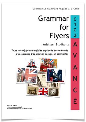 Le livre _GRAMMAR FOR FLYERS C1- C2 AVANCE _ de 314 pages (11 chapitres, 227 exercices (1136 phrases) accompagnera  ceux qui veulent maîtriser la conjugaison anglaise.