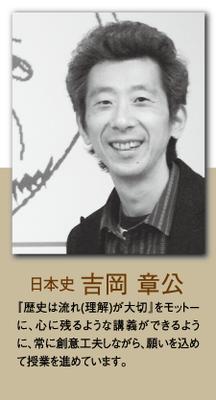 (日本史)吉岡 章公 「歴史は流れ(理解)が大切」をモットーに、心に残るような講義ができるように、常に創意工夫しながら、願いを込めて授業を進めています。