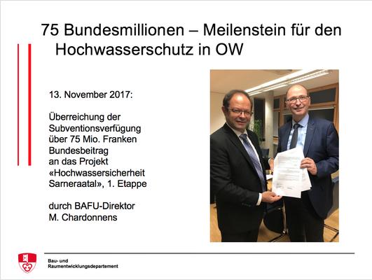 13. November 2017:Überreichung der Subventionsverfügungüber 75 Mio. Franken Bundesbeitragan das Projekt «Hochwassersicherheit Sarneraatal», 1. Etappedurch BAFU-DirektorM. Chardonnens