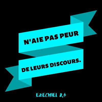 Ezéchiel 2 :6 : « (…) n'aie pas peur de leurs discours, même si tu as pour compagnie des ronces et des épines et que tu habites avec des scorpions. N'aie pas peur de leurs discours et ne te laisse pas effrayer par eux (…).»