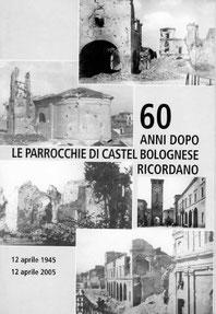 60 anni dopo le Parrocchie di Castel Bolognese ricordano. Stampato a cura della Parrocchia di Castel Bolognese. Aprile 2005.
