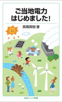 高橋真樹著「ご当地電力はじめました!」岩波ジュニア新書で定価(840円+税) 全国書店で販売中です。