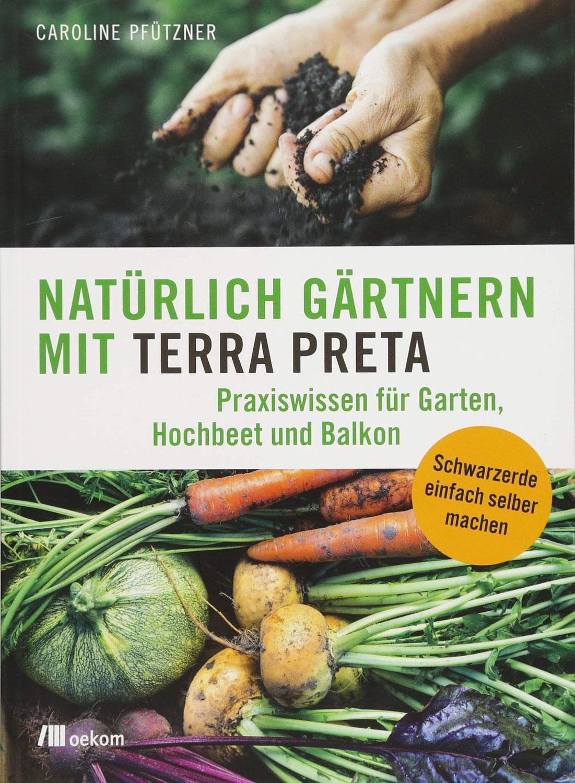 Natürlich gärtnern mit Terra Preta. Praxiswissen für Garten, Hochbeet und Balkon