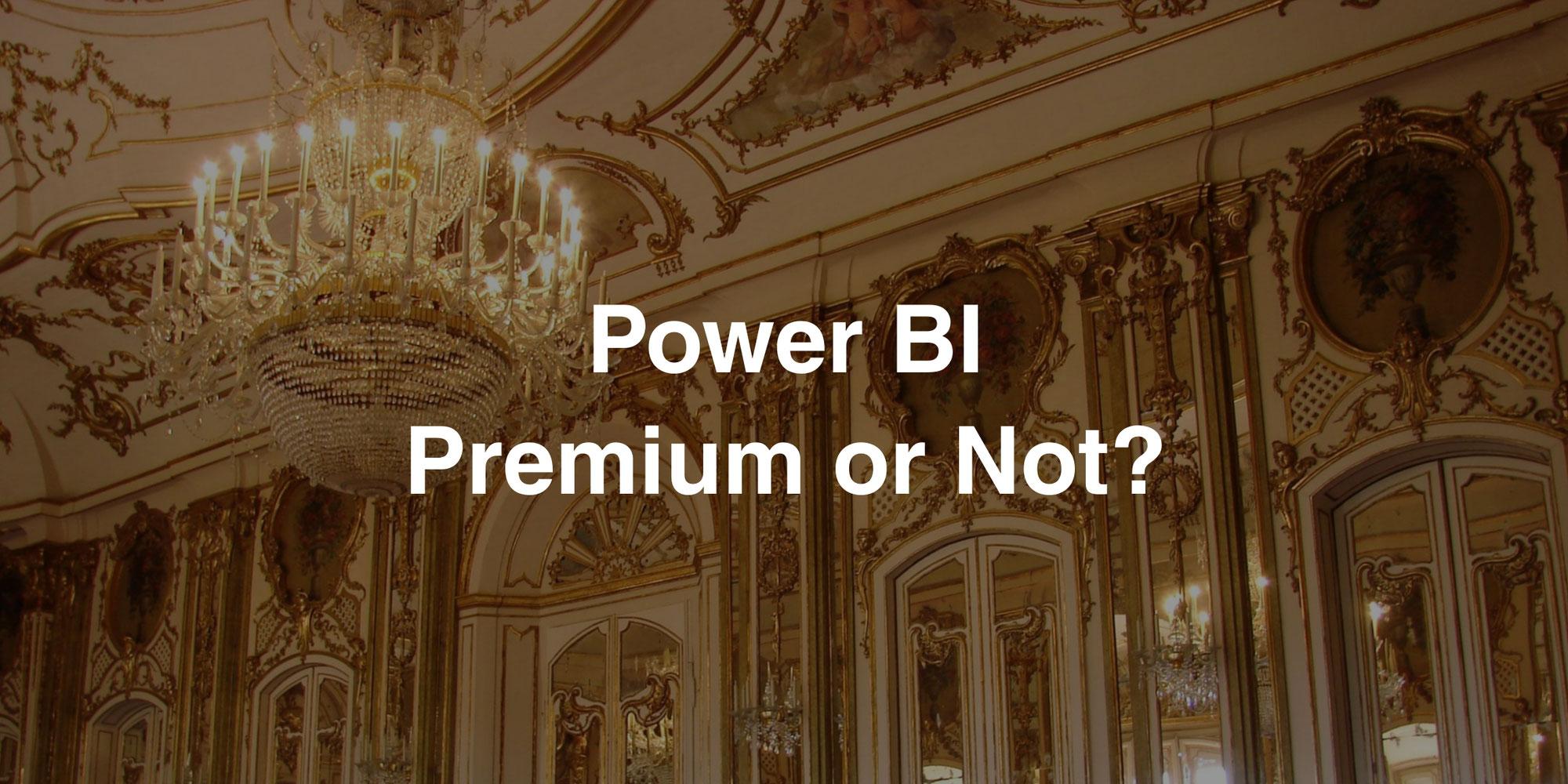 Power BI - Premium or Not?