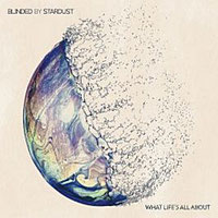Blinded By Stardust - What Life's All About
