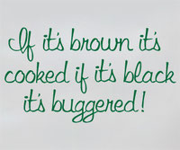 If its brown its cooked if its black its buggered!
