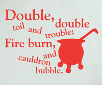 Double, Double toil and trouble; Fire burn and cauldron bubble