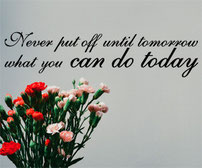 Never put off until tomorrow what you can do today