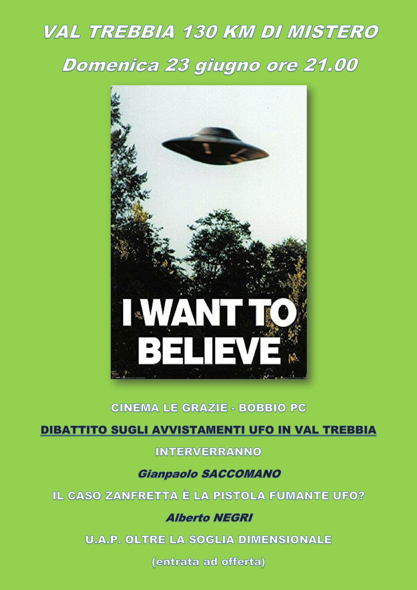 VAL TREBBIA 130 KM DI MISTERO Domenica 23 giugno ore 21.00 DIBATTITO SUGLI AVVISTAMENTI UFO IN VAL TREBBIA INTERVERRANNO: Gianpaolo SACCOMANO IL CASO ZANFRETTA È LA PISOLA FUMANTE UFO? Alberto NEGRI  U.A.P. OLTRE LA SOGLIA DIMENSIONALE