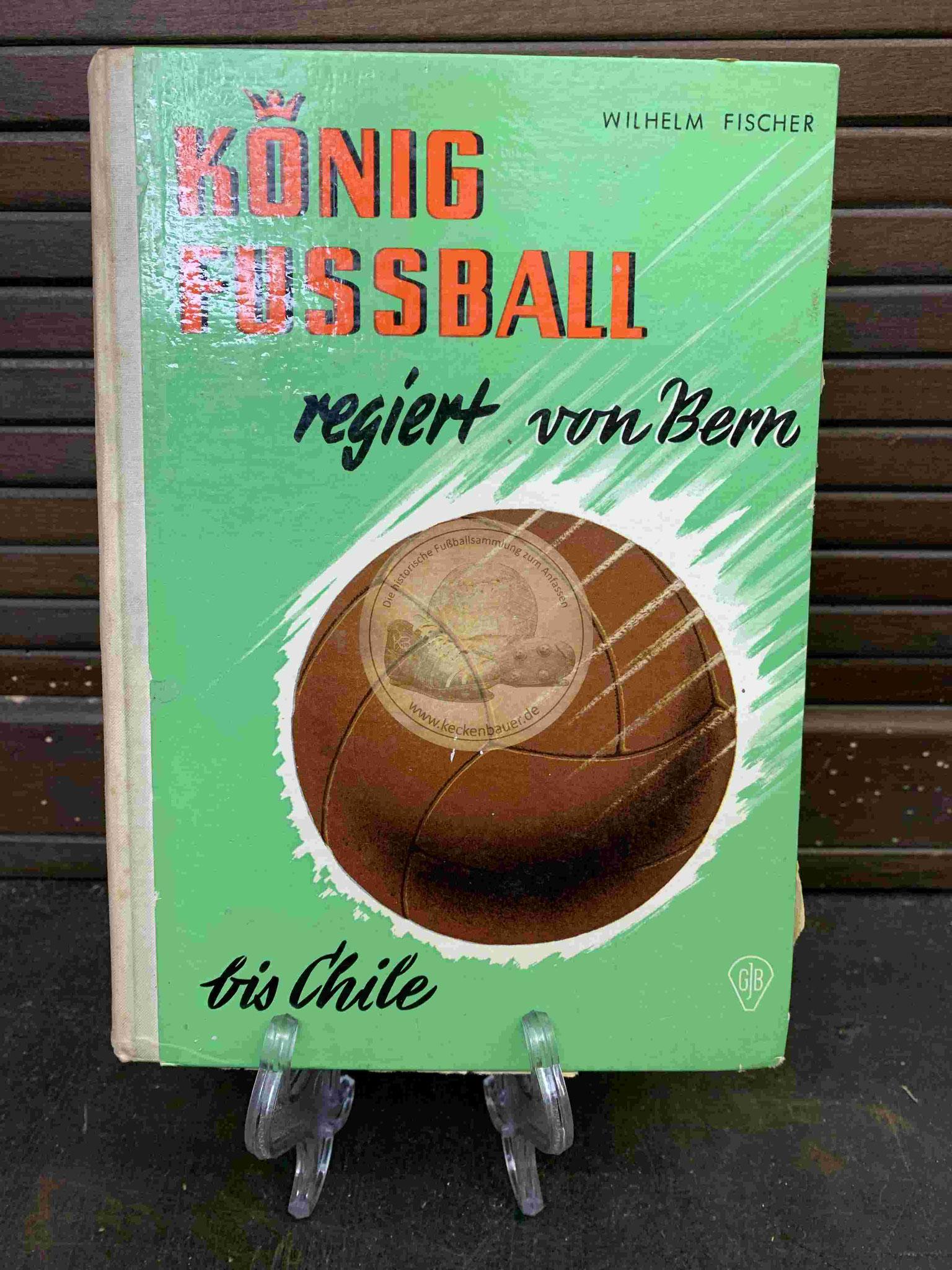 Wilhelm Fischer König Fussball regiert von Bern bis Chile aus dem Jahr 1962