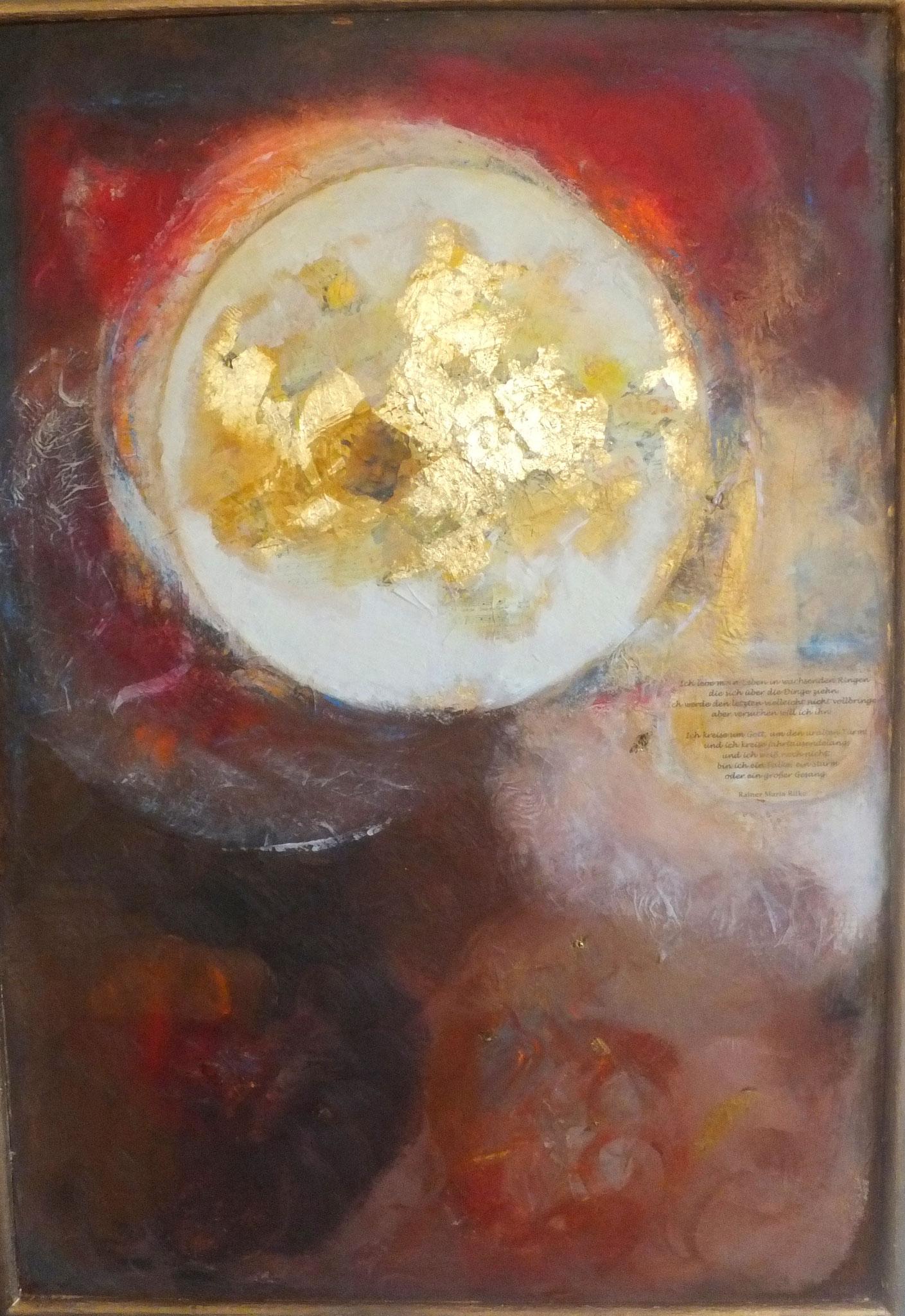 Ich lebe mein Leben in wachsenden Ringen, die sich über die Dinge ziehen.. 100x71cm Acryl, Collage, Mischtechnik auf Holzplatte, handgefertigter Holzrahmen.  Dieses Bild enthält Lieder aus einem alten Gebetbuch, Blattgold und ein Gedicht von R.M. Rilke