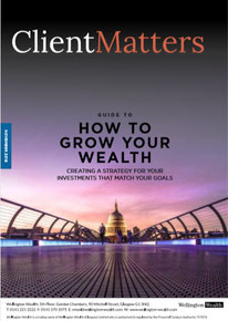 Client Matters - Wellington Wealth Magazine - How to grow your wealth - IFA Glasgow