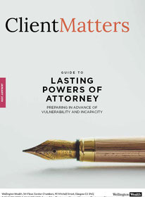 Client Matters - Wellington Wealth Magazine - Lasting Powers of Attorney - IFA Glasgow