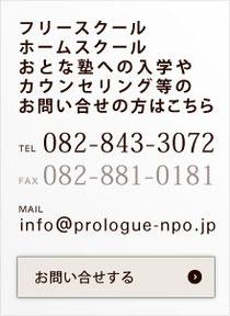 フリースクール ホームスクール おとな塾への入学や カウンセリング等のお問い合せの方はこちら  TEL 082-843-3072   FAX082-881-0181  MAIL info@prologue-npo.jp