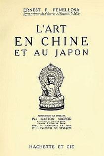 Ernest Francisco FENELLOSA (1853-1908) : L'art en Chine et au Japon Adaptation et préface par Gaston Migeon. Hachette et Cie, Paris, 1913.