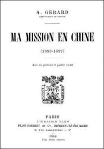 Auguste GÉRARD (1852-1922) : Ma mission en Chine (1893-1897).  Plon-Nourrit et Cie, imprimeurs-éditeurs, Paris, 1918, 348 pages.