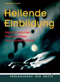 Hildegard Tischer: Heilende Einbildung - Medizin zwischen Placebo-Effekt und Wunderheilung