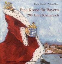 Eine Krone für Bayern. 200 Jahre Königreich von Karin Dütsch und Achim Sing, Waldkirchen, SüdOst Verlag, 2005