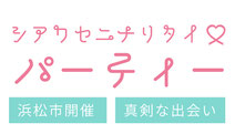 シアワセニナリタイパーティー 浜松市開催 真剣な出会い
