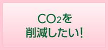 CO2を削減したい!