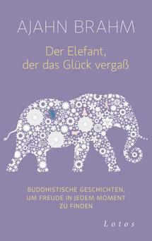 Der Elefant, der das Glück vergaß Buddhistische Geschichten, um Freude in jedem Moment zu finden von Ajahn Brahm