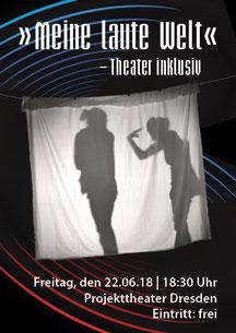 """""""Meine laute Welt"""" - Theater inklusiv. Präsentation der Projektergebnisse am Freitag, den 22.06.18, 18:30 Uhr im Projekttheater Dresden"""