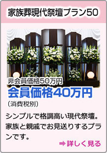 家族葬現代祭壇プラン50 非会員価格50万円 会員価格40万円(消費税別)シンプルで格調高い現代祭壇。家族と親戚でお見送りするプランです。