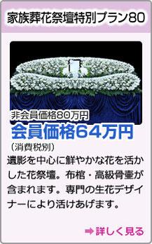 家族葬花祭壇特別プラン80 非会員価格80万円会員価格64万円(消費税別)遺影を中心に鮮やかな花を活かした花祭壇。布棺・高級骨壷が含まれます。専門の生花デザイナーにより活けあげます。