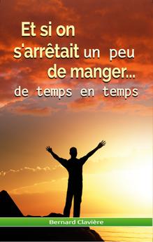 """Le livre de Bernard Clavière """" Et si on s'arrêtait un peu de manger... de temps en temps"""""""