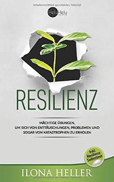 Resilienz - Mächtige Übungen, um sich von Enttäuschungen, Problemen und sogar von Katastrophen zu erholen von Ilona Heller - Resilienz Buch Ratgeber