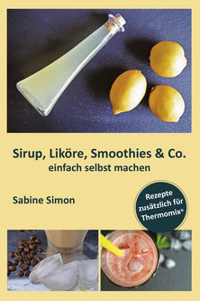 """Kochbuch: Sirup, Liköre, Smoothies & Co. einfach selbst machen - Rezepte zusätzlich als Variante für Thermomix"""""""