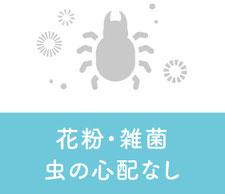花粉・雑菌・虫の心配なし
