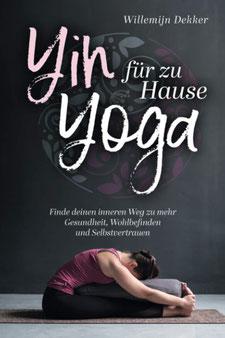 Yin Yoga für Zuhause von Willemijn Dekker So finden Sie Ihren inneren Weg zu mehr Gesundheit, Wohlbefinden und Selbstvertrauen