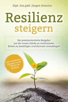 Resilienz steigern - Der praxisorientierte Ratgeber um die innere Stärke zu mobilisieren, Krisen zu bewältigen und Burnout vorzubeugen   Inkl. praktischen Übungen zu den 7 Säulen der Resilienz von Dipl. Soz. päd. Jürgen Simonis