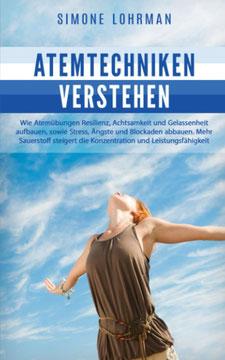 Atemtechniken verstehen von Simone Lohrman Wie Atemübungen Resilienz, Achtsamkeit und Gelassenheit aufbauen, sowie Stress, Ängste, Blockaden abbauen. Mehr Sauerstoff steigert die Konzentration und Leistungsfähigkeit